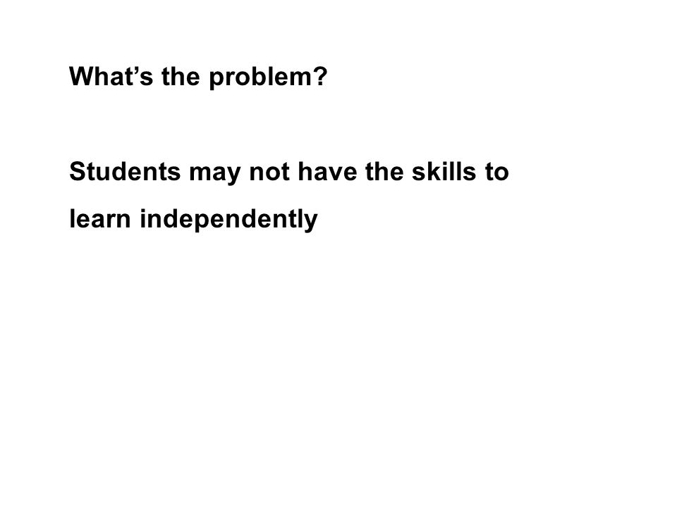 Students may not have the skills to learn independently