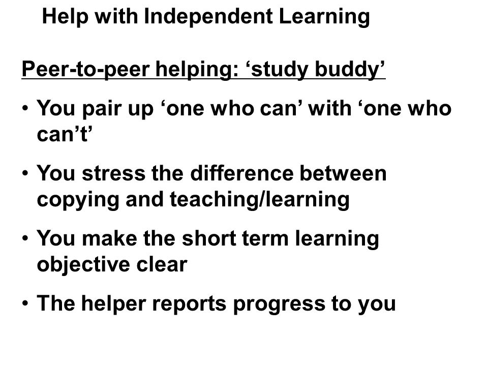 Help with Independent Learning Peer-to-peer helping: 'study buddy' You pair up 'one who can' with 'one who can't' You stress the difference between copying and teaching/learning You make the short term learning objective clear The helper reports progress to you