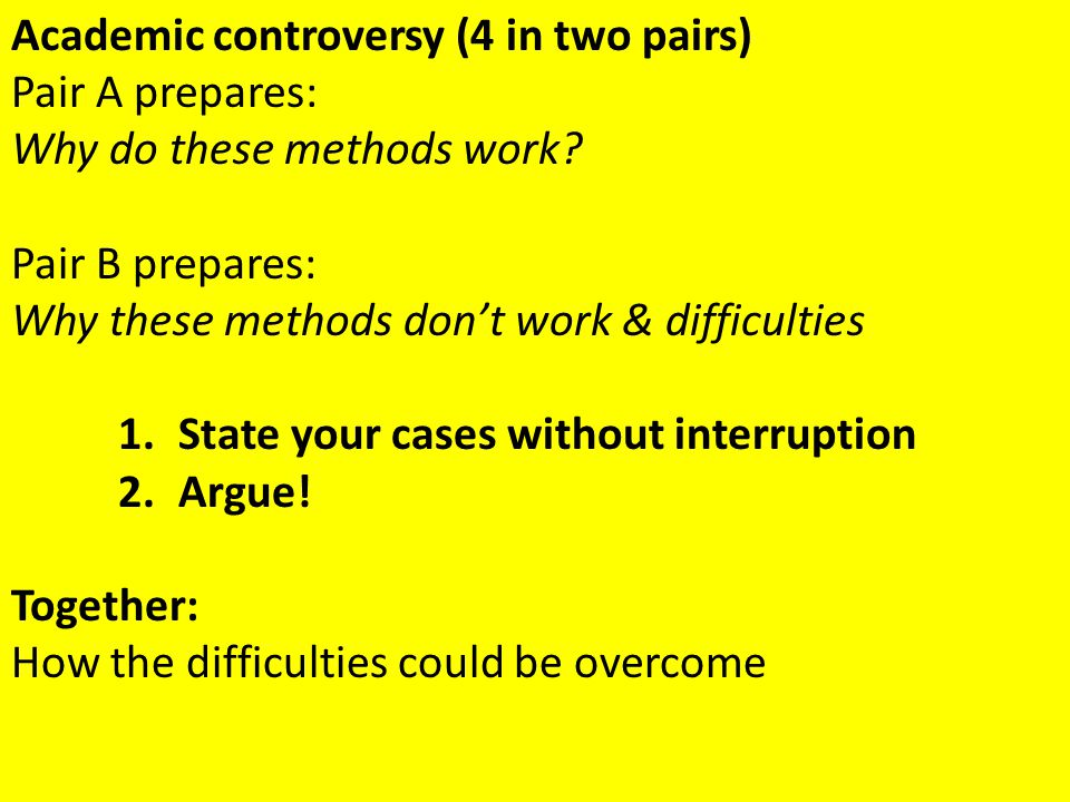 Academic controversy (4 in two pairs) Pair A prepares: Why do these methods work? Pair B prepares: Why these methods don't work & difficulties 1.State