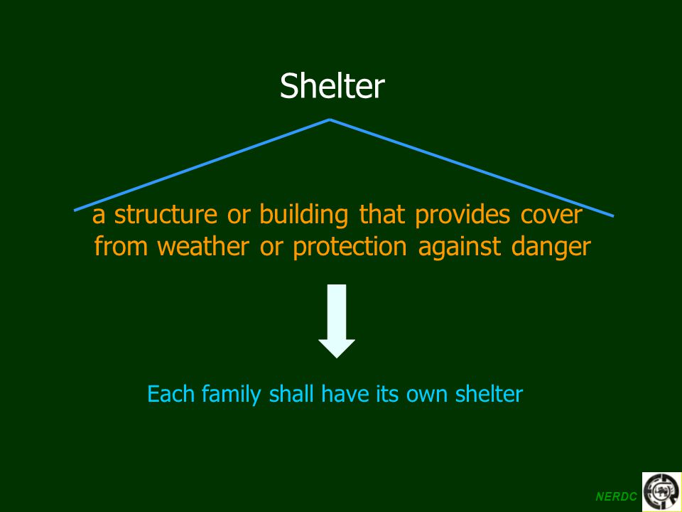 a structure or building that provides cover from weather or protection against danger Shelter Each family shall have its own shelter NERDC