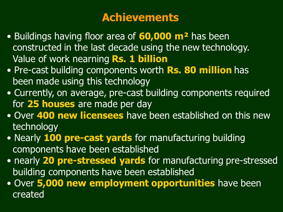 Achievements Buildings having floor area of 60,000 m² has been constructed in the last decade using the new technology. Value of work nearning Rs. 1 b