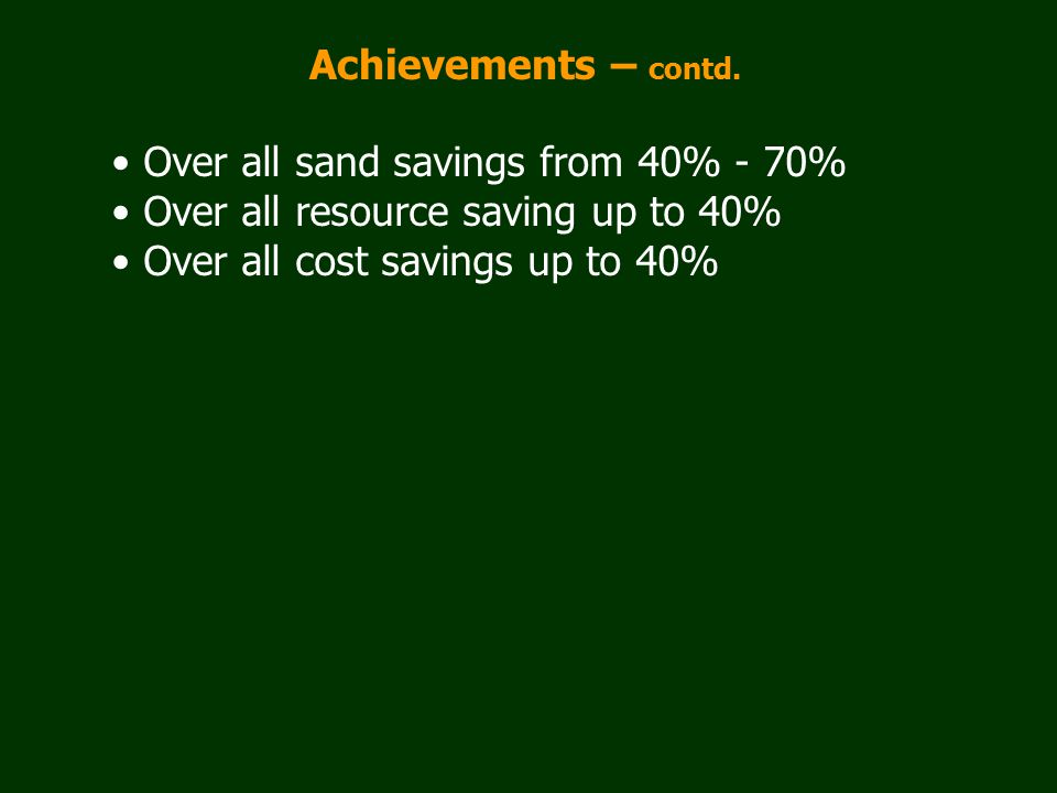 Achievements – contd. Over all sand savings from 40% - 70% Over all resource saving up to 40% Over all cost savings up to 40%