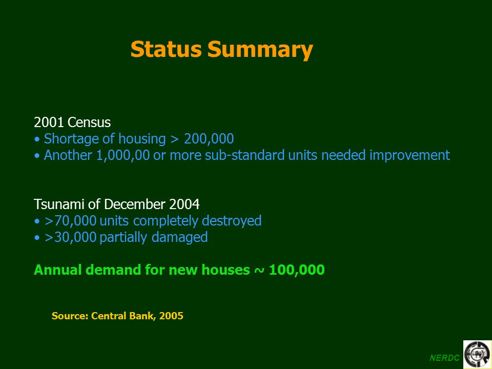 Status Summary 2001 Census Shortage of housing > 200,000 Another 1,000,00 or more sub-standard units needed improvement Tsunami of December 2004 >70,0