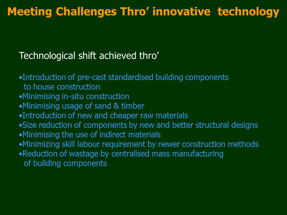 Meeting Challenges Thro' innovative technology Technological shift achieved thro' Introduction of pre-cast standardised building components to house c