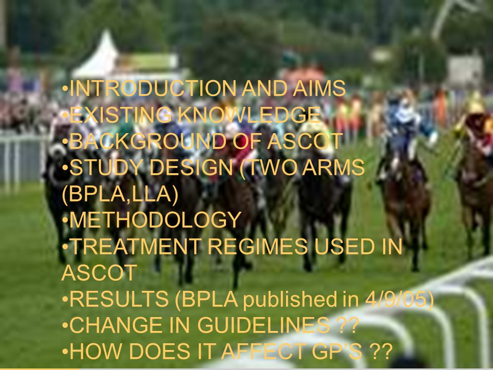 ASCOT INTRODUCTION AND AIMS EXISTING KNOWLEDGE BACKGROUND OF ASCOT STUDY DESIGN (TWO ARMS (BPLA,LLA) METHODOLOGY TREATMENT REGIMES USED IN ASCOT RESULTS (BPLA published in 4/9/05) CHANGE IN GUIDELINES ?.