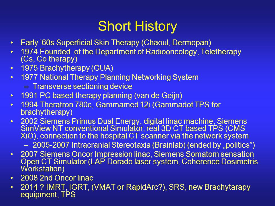 Short History Early '60s Superficial Skin Therapy (Chaoul, Dermopan) 1974 Founded of the Department of Radiooncology, Teletherapy (Cs, Co therapy) 197