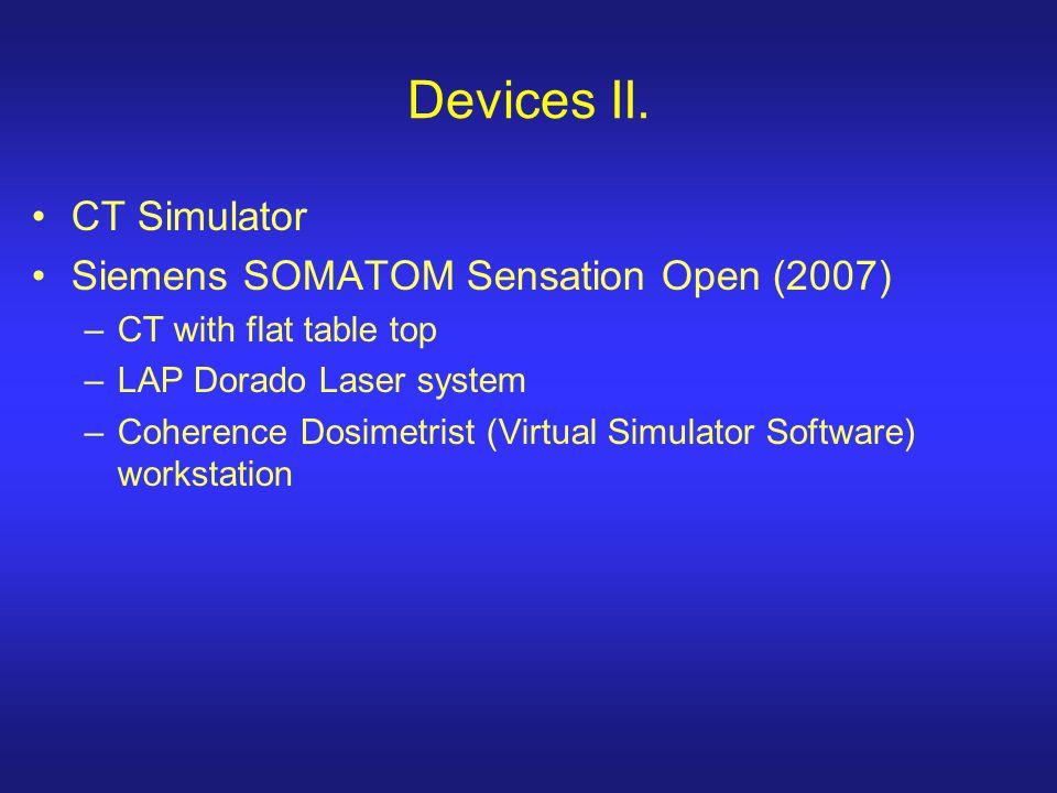 Devices II. CT Simulator Siemens SOMATOM Sensation Open (2007) –CT with flat table top –LAP Dorado Laser system –Coherence Dosimetrist (Virtual Simula