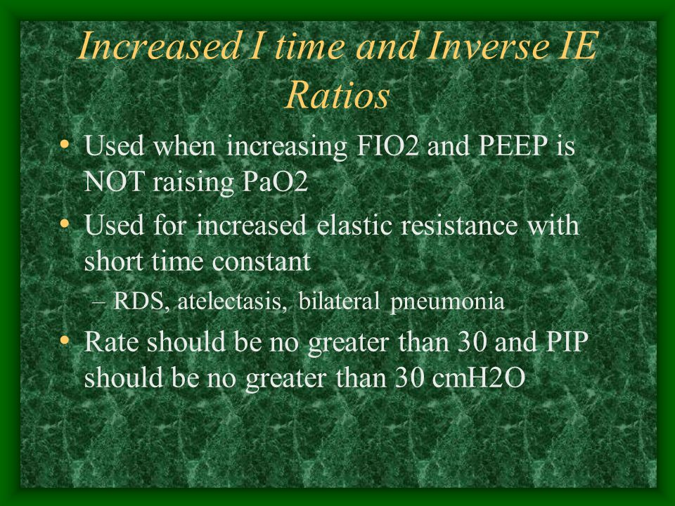 Adjusting Ventilator Parameters To change PaCO2 ONLY, change rate –To increase PaCO2 only, decrease rate –To decrease PaCO2 only, increase rate To Change PaO2 ONLY, change FIO2, PEEP, or IT –FIO2 is changed in 1- 5 % increments –PEEP is changed in 1 – 2 cmH2O increments To change both PaCO2 and PaO2 at the same time, but in opposite directions, change PIP –Increase PIP, PaO2 increases, PaCO2 decreases –Decrease PIP, PaO2 decreases, PaCO2 increases