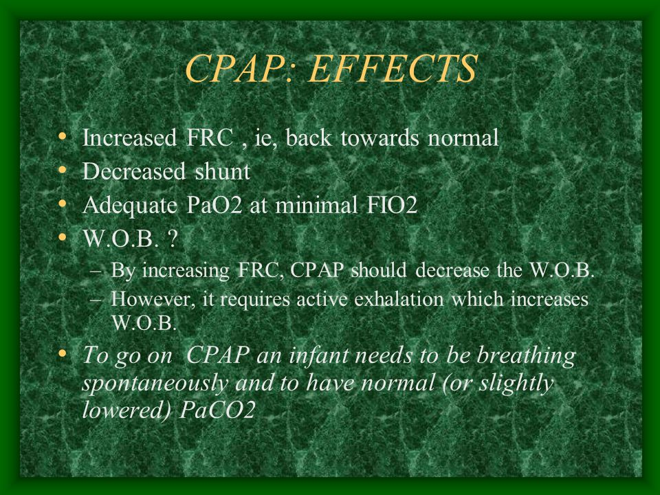 CPAP Indications: Refractory Hypoxemia –PaO2 –Many hospitals use 50% as the upper limit before changing to CPAP Transitional therapy between simple O2 therapy and mechanical ventilation –Usually in the early stages of a disease or when recovery starts Any disease that causes increased elastic resistance and alveolar instability