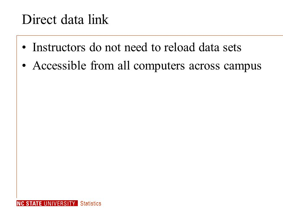 Statistics Direct data link Instructors do not need to reload data sets Accessible from all computers across campus