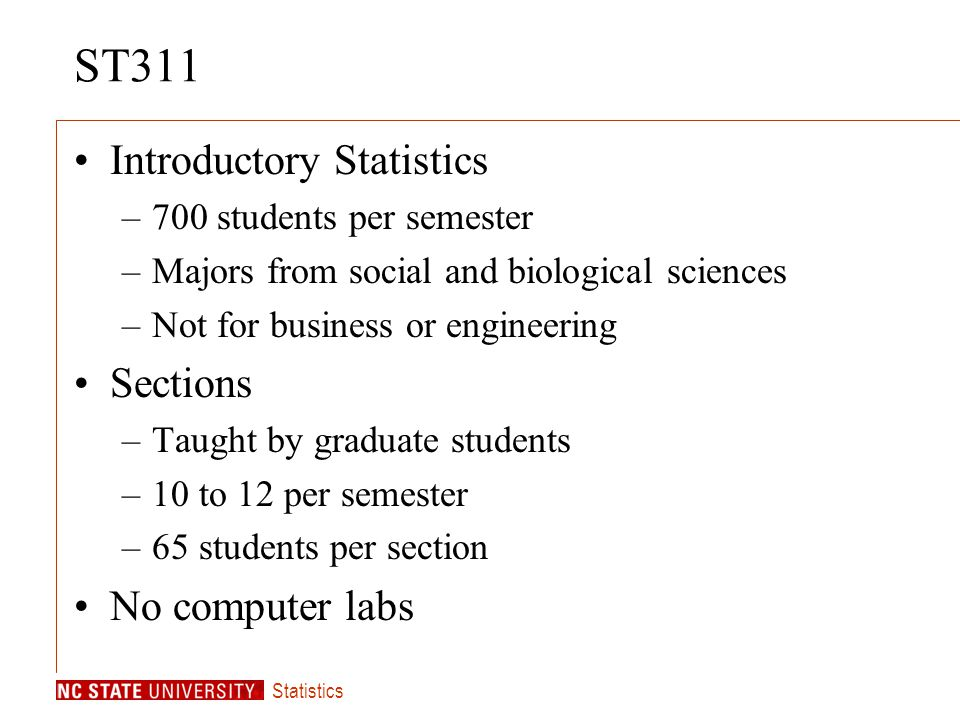 Statistics ST311 Introductory Statistics –700 students per semester –Majors from social and biological sciences –Not for business or engineering Sections –Taught by graduate students –10 to 12 per semester –65 students per section No computer labs