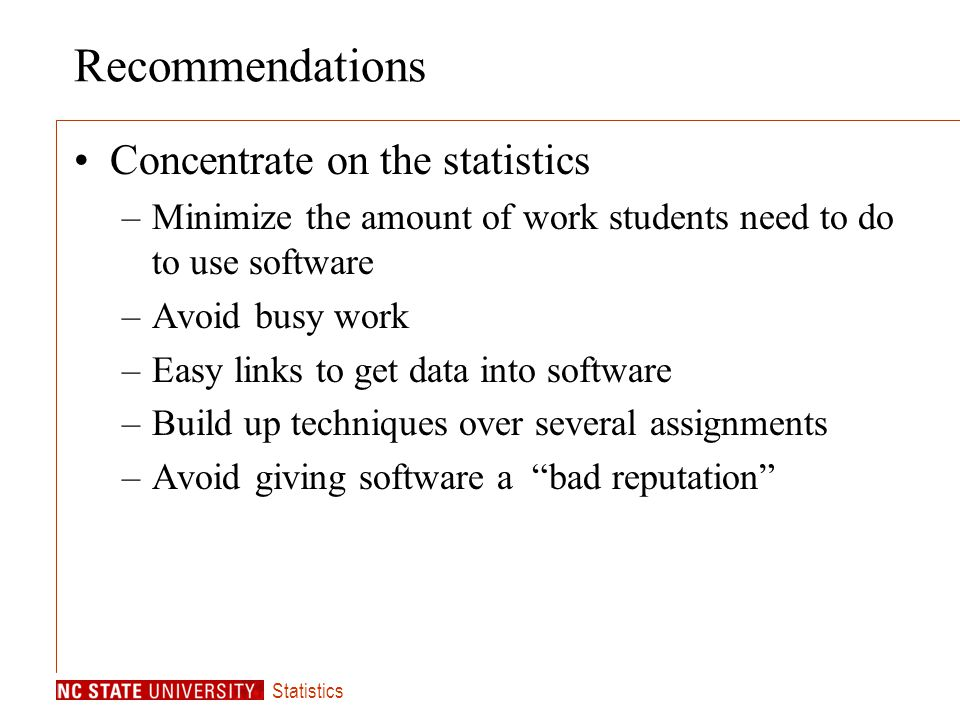 Statistics Recommendations Concentrate on the statistics –Minimize the amount of work students need to do to use software –Avoid busy work –Easy links to get data into software –Build up techniques over several assignments –Avoid giving software a bad reputation