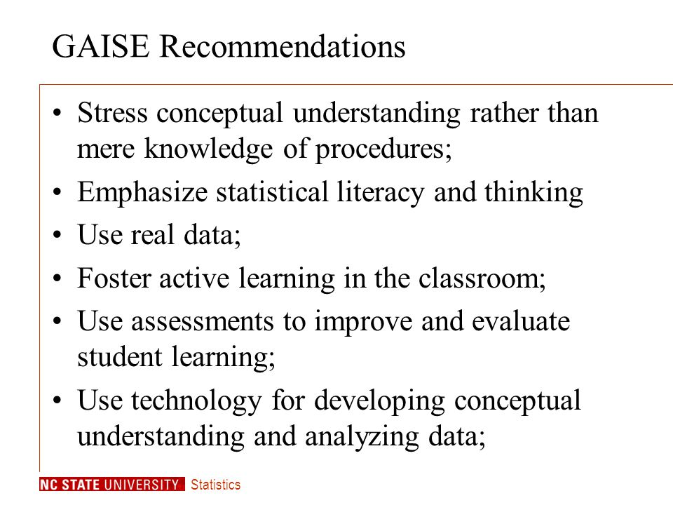 Statistics GAISE Recommendations Stress conceptual understanding rather than mere knowledge of procedures; Emphasize statistical literacy and thinking Use real data; Foster active learning in the classroom; Use assessments to improve and evaluate student learning; Use technology for developing conceptual understanding and analyzing data;