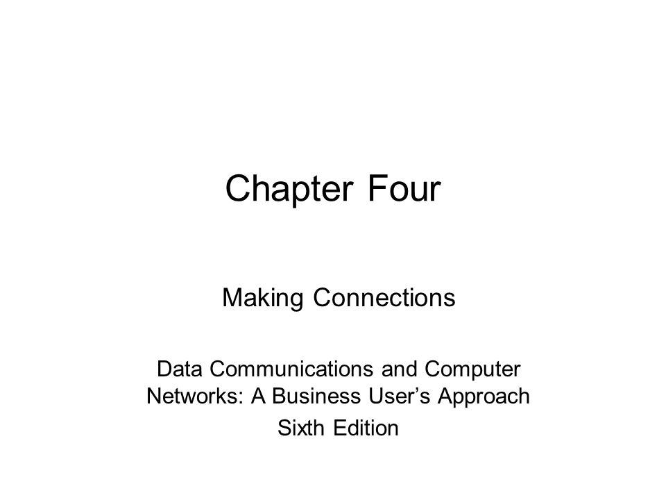 Chapter Four Making Connections Data Communications and Computer Networks: A Business User's Approach Sixth Edition
