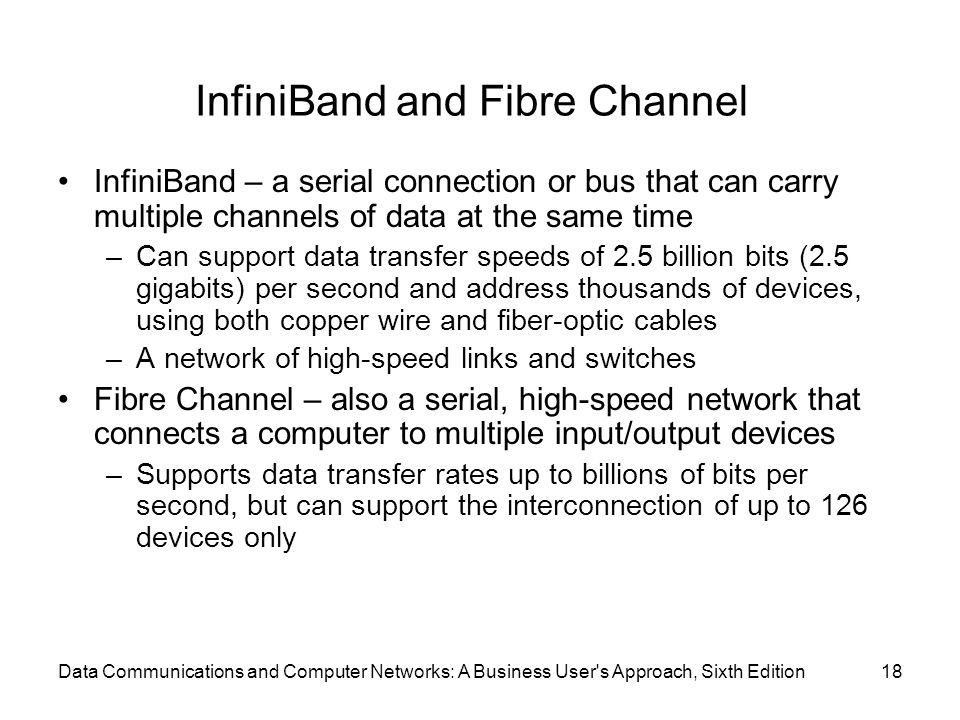 Data Communications and Computer Networks: A Business User's Approach, Sixth Edition18 InfiniBand and Fibre Channel InfiniBand – a serial connection o