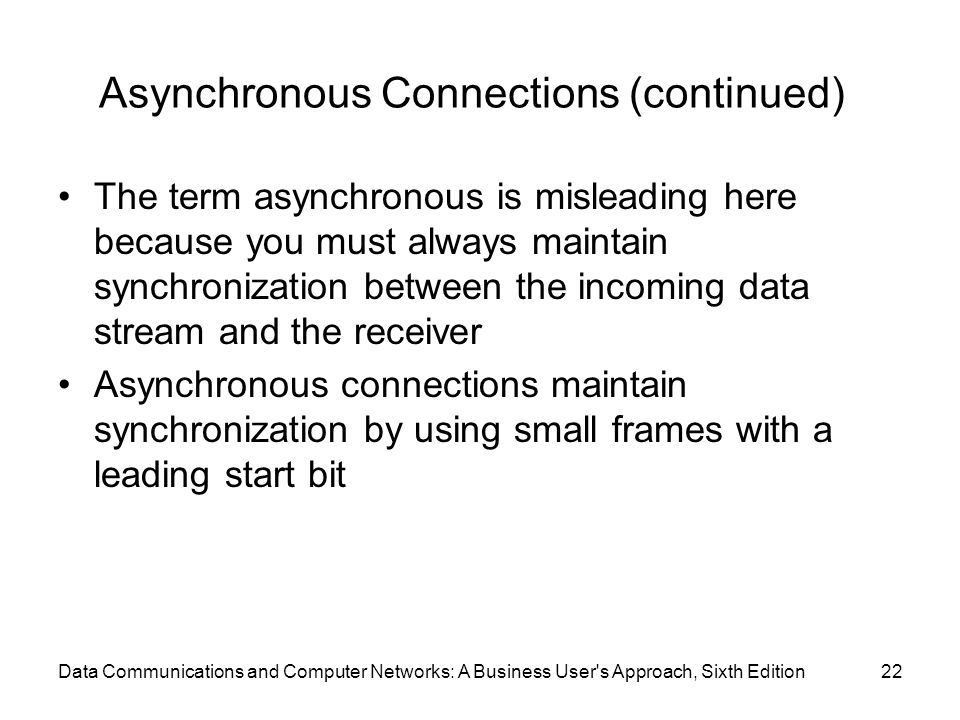 Data Communications and Computer Networks: A Business User's Approach, Sixth Edition22 Asynchronous Connections (continued) The term asynchronous is m