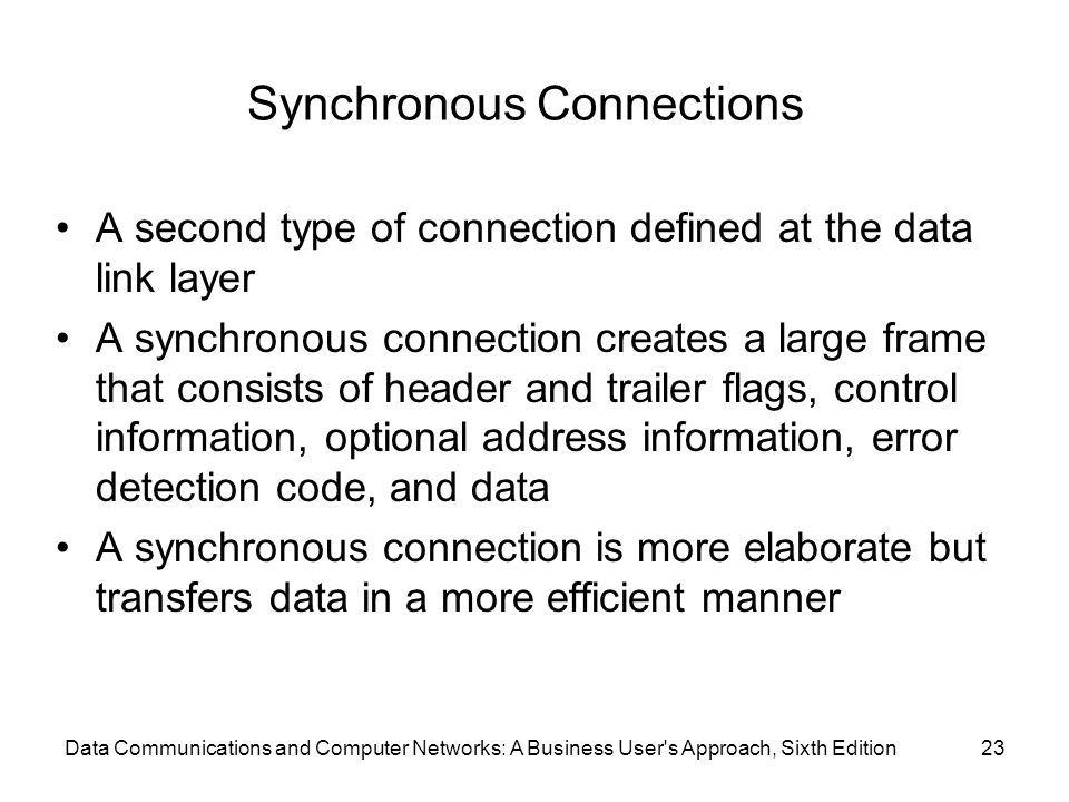 Data Communications and Computer Networks: A Business User s Approach, Sixth Edition23 Synchronous Connections A second type of connection defined at the data link layer A synchronous connection creates a large frame that consists of header and trailer flags, control information, optional address information, error detection code, and data A synchronous connection is more elaborate but transfers data in a more efficient manner