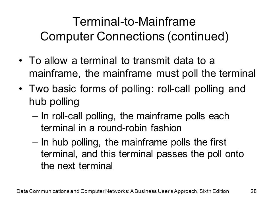 Data Communications and Computer Networks: A Business User s Approach, Sixth Edition28 Terminal-to-Mainframe Computer Connections (continued) To allow a terminal to transmit data to a mainframe, the mainframe must poll the terminal Two basic forms of polling: roll-call polling and hub polling –In roll-call polling, the mainframe polls each terminal in a round-robin fashion –In hub polling, the mainframe polls the first terminal, and this terminal passes the poll onto the next terminal