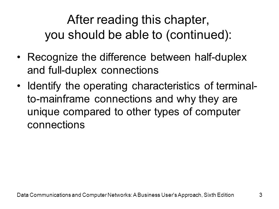 Data Communications and Computer Networks: A Business User s Approach, Sixth Edition3 After reading this chapter, you should be able to (continued): Recognize the difference between half-duplex and full-duplex connections Identify the operating characteristics of terminal- to-mainframe connections and why they are unique compared to other types of computer connections