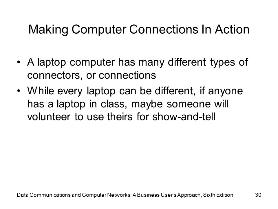 Data Communications and Computer Networks: A Business User s Approach, Sixth Edition30 Making Computer Connections In Action A laptop computer has many different types of connectors, or connections While every laptop can be different, if anyone has a laptop in class, maybe someone will volunteer to use theirs for show-and-tell