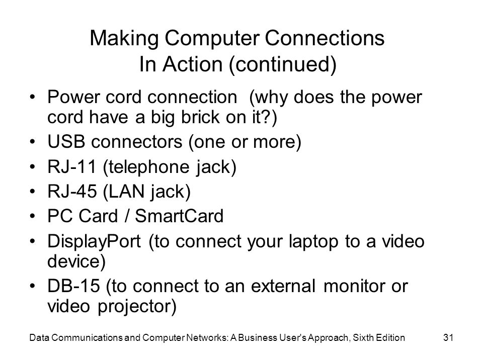Data Communications and Computer Networks: A Business User s Approach, Sixth Edition31 Making Computer Connections In Action (continued) Power cord connection (why does the power cord have a big brick on it ) USB connectors (one or more) RJ-11 (telephone jack) RJ-45 (LAN jack) PC Card / SmartCard DisplayPort (to connect your laptop to a video device) DB-15 (to connect to an external monitor or video projector)
