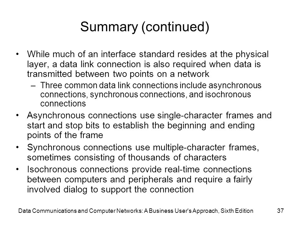 Data Communications and Computer Networks: A Business User s Approach, Sixth Edition37 Summary (continued) While much of an interface standard resides at the physical layer, a data link connection is also required when data is transmitted between two points on a network –Three common data link connections include asynchronous connections, synchronous connections, and isochronous connections Asynchronous connections use single-character frames and start and stop bits to establish the beginning and ending points of the frame Synchronous connections use multiple-character frames, sometimes consisting of thousands of characters Isochronous connections provide real-time connections between computers and peripherals and require a fairly involved dialog to support the connection