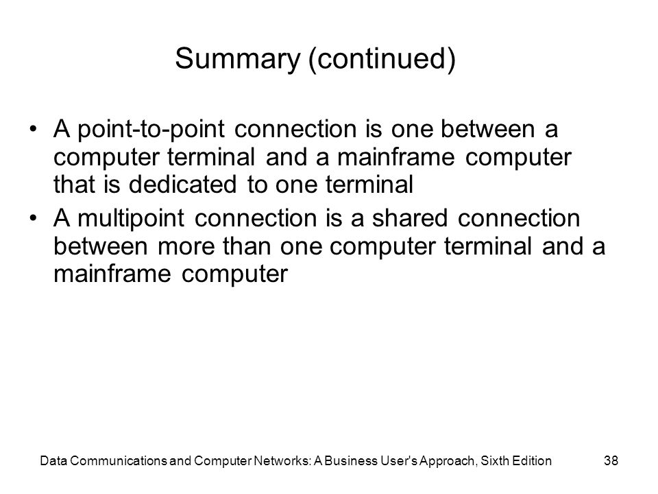 Data Communications and Computer Networks: A Business User s Approach, Sixth Edition38 Summary (continued) A point-to-point connection is one between a computer terminal and a mainframe computer that is dedicated to one terminal A multipoint connection is a shared connection between more than one computer terminal and a mainframe computer
