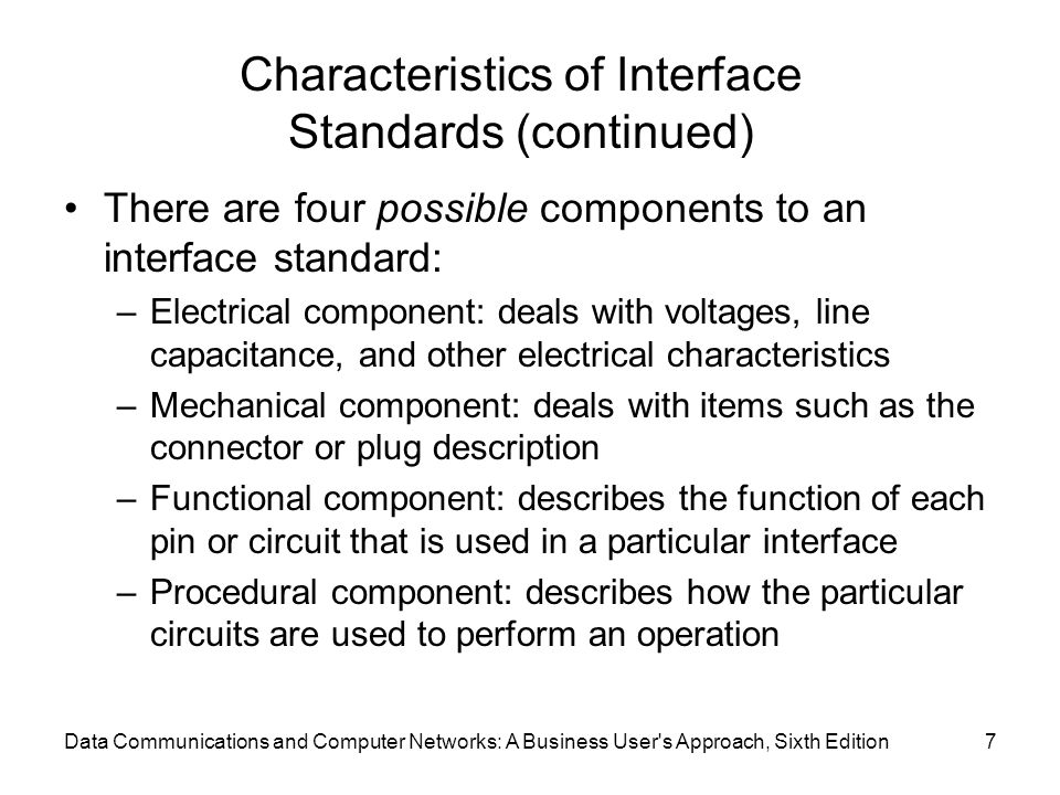 Data Communications and Computer Networks: A Business User's Approach, Sixth Edition7 Characteristics of Interface Standards (continued) There are fou