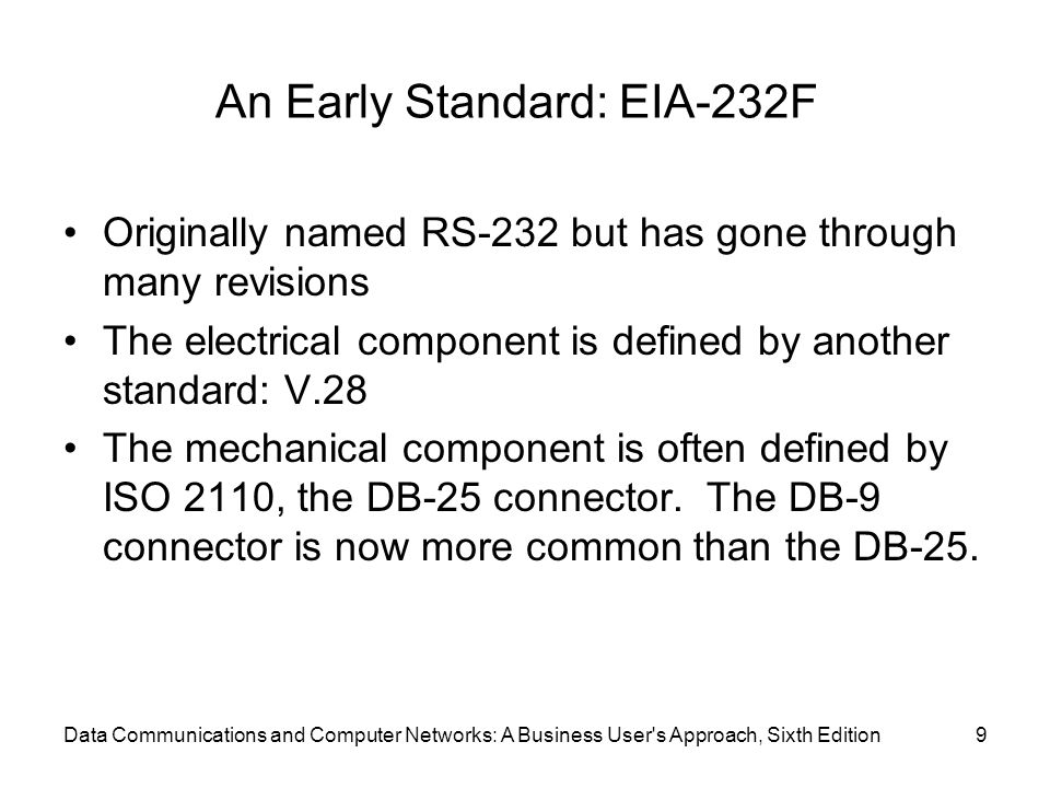 Data Communications and Computer Networks: A Business User s Approach, Sixth Edition9 An Early Standard: EIA-232F Originally named RS-232 but has gone through many revisions The electrical component is defined by another standard: V.28 The mechanical component is often defined by ISO 2110, the DB-25 connector.