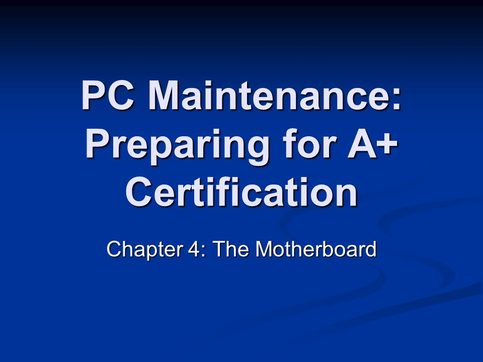 PC Maintenance: Preparing for A+ Certification Chapter 4: The Motherboard