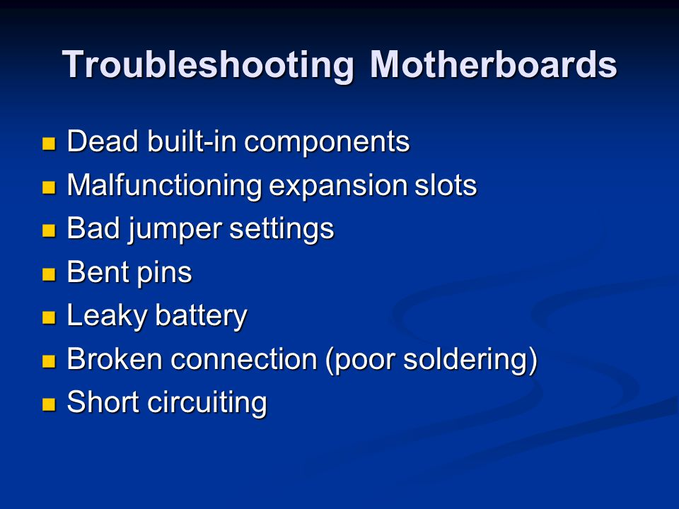 Troubleshooting Motherboards Dead built-in components Dead built-in components Malfunctioning expansion slots Malfunctioning expansion slots Bad jumpe