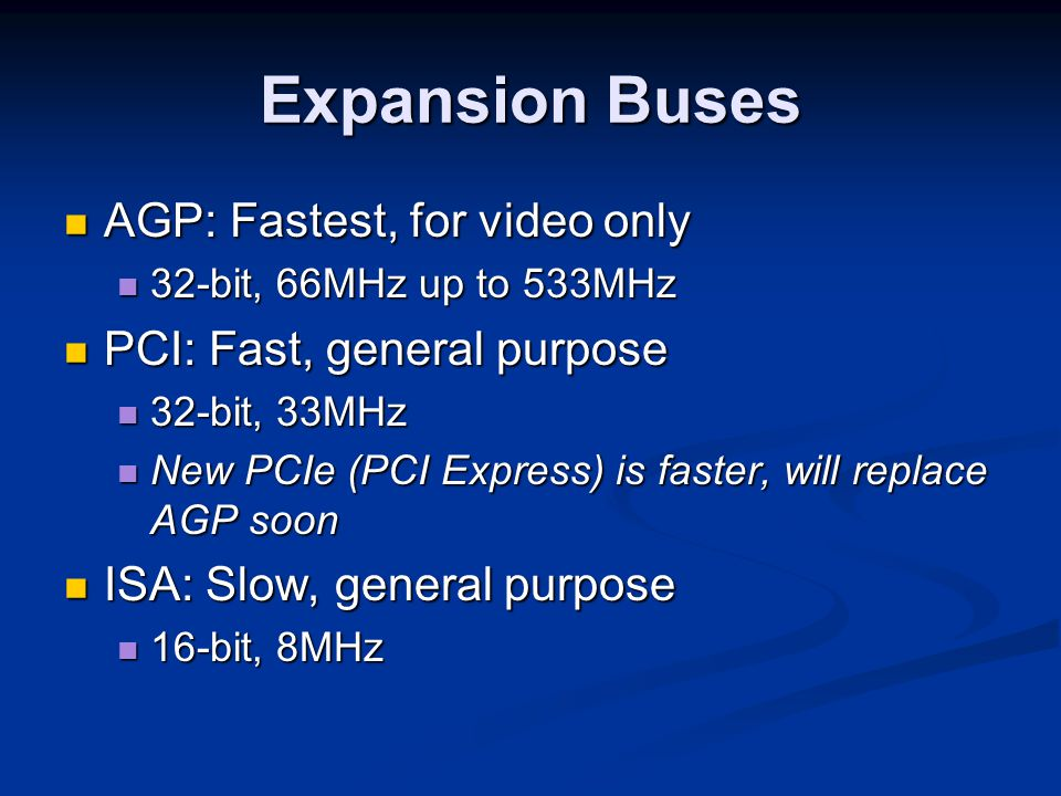 Expansion Buses AGP: Fastest, for video only AGP: Fastest, for video only 32-bit, 66MHz up to 533MHz 32-bit, 66MHz up to 533MHz PCI: Fast, general pur