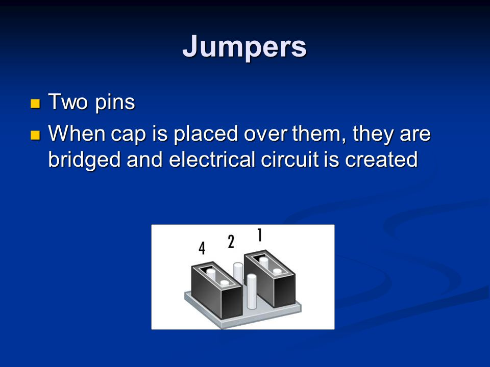 Jumpers Two pins Two pins When cap is placed over them, they are bridged and electrical circuit is created When cap is placed over them, they are brid