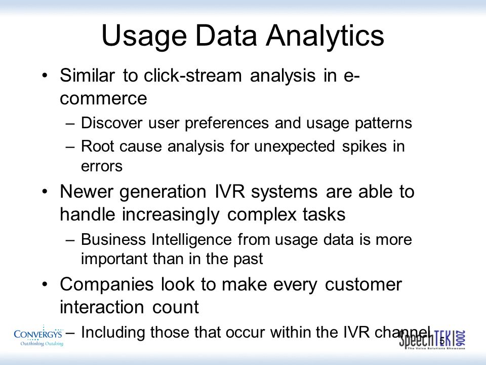 5 Usage Data Analytics Similar to click-stream analysis in e- commerce –Discover user preferences and usage patterns –Root cause analysis for unexpected spikes in errors Newer generation IVR systems are able to handle increasingly complex tasks –Business Intelligence from usage data is more important than in the past Companies look to make every customer interaction count –Including those that occur within the IVR channel