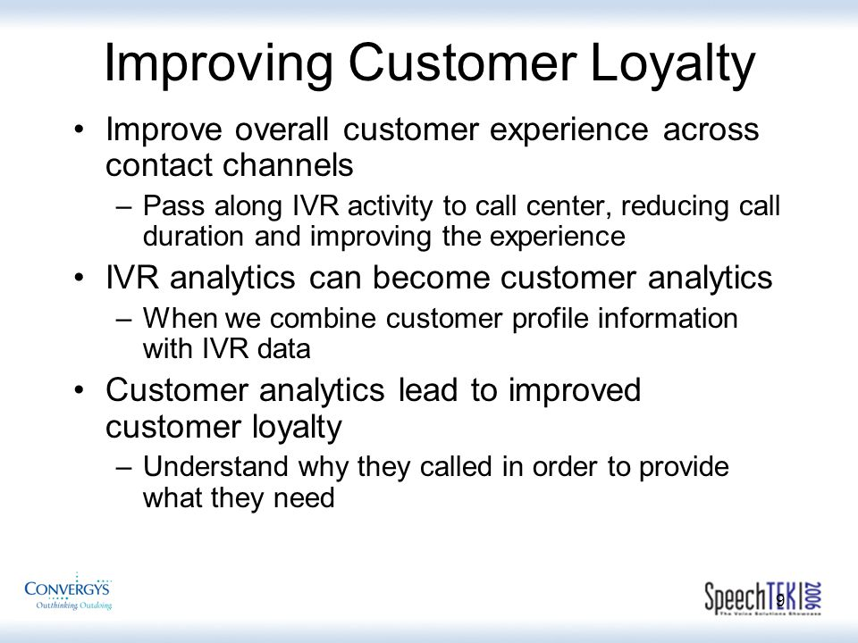 9 Improving Customer Loyalty Improve overall customer experience across contact channels –Pass along IVR activity to call center, reducing call duration and improving the experience IVR analytics can become customer analytics –When we combine customer profile information with IVR data Customer analytics lead to improved customer loyalty –Understand why they called in order to provide what they need