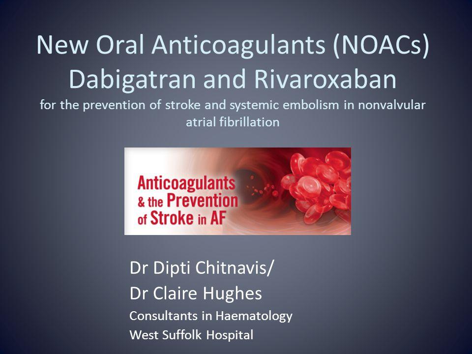 New Oral Anticoagulants (NOACs) Dabigatran and Rivaroxaban for the prevention of stroke and systemic embolism in nonvalvular atrial fibrillation Dr Di