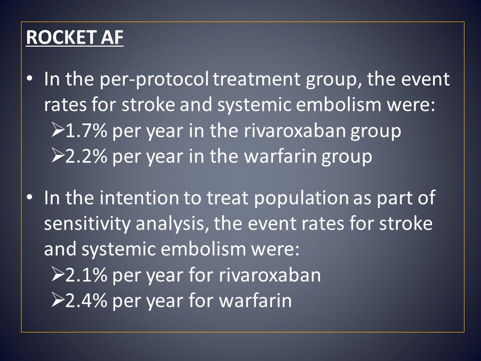 ROCKET AF In the per-protocol treatment group, the event rates for stroke and systemic embolism were:  1.7% per year in the rivaroxaban group  2.2%