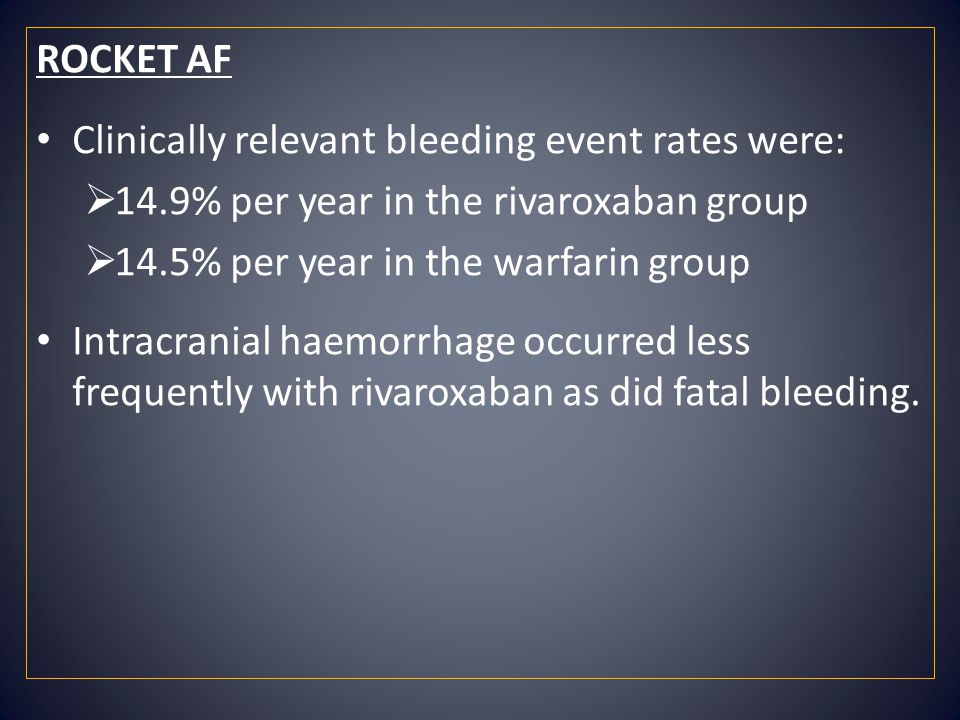 ROCKET AF Clinically relevant bleeding event rates were:  14.9% per year in the rivaroxaban group  14.5% per year in the warfarin group Intracranial haemorrhage occurred less frequently with rivaroxaban as did fatal bleeding.