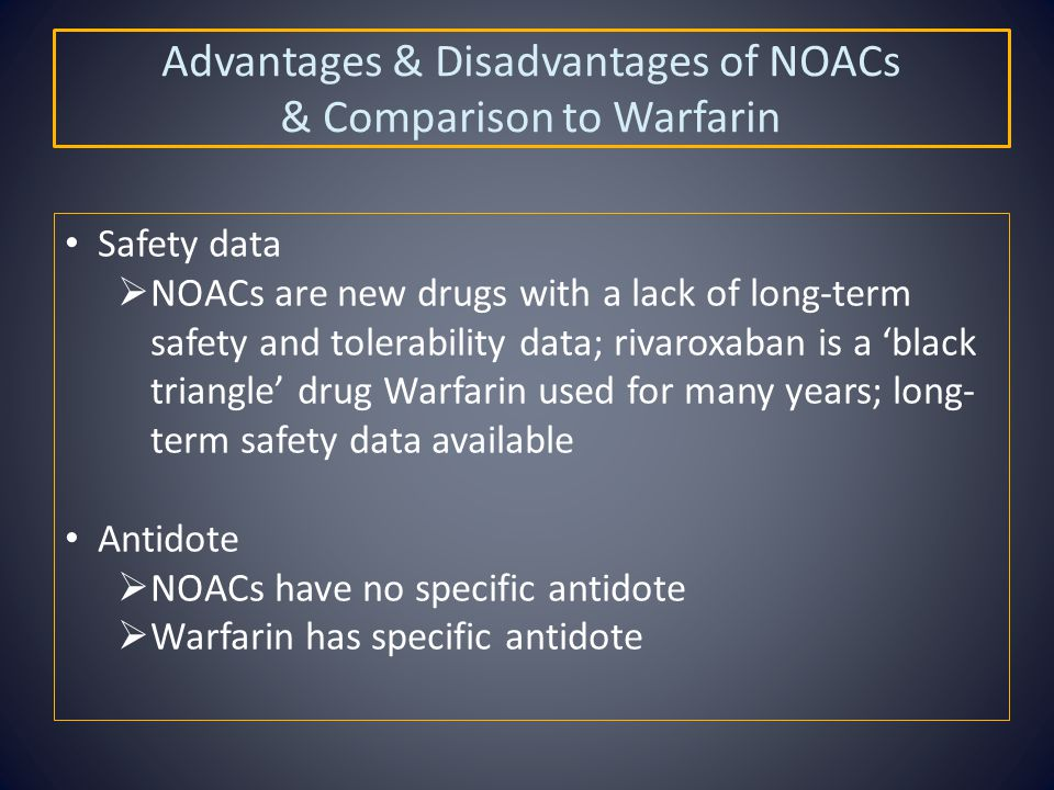 Advantages & Disadvantages of NOACs & Comparison to Warfarin Safety data  NOACs are new drugs with a lack of long-term safety and tolerability data; rivaroxaban is a 'black triangle' drug Warfarin used for many years; long- term safety data available Antidote  NOACs have no specific antidote  Warfarin has specific antidote