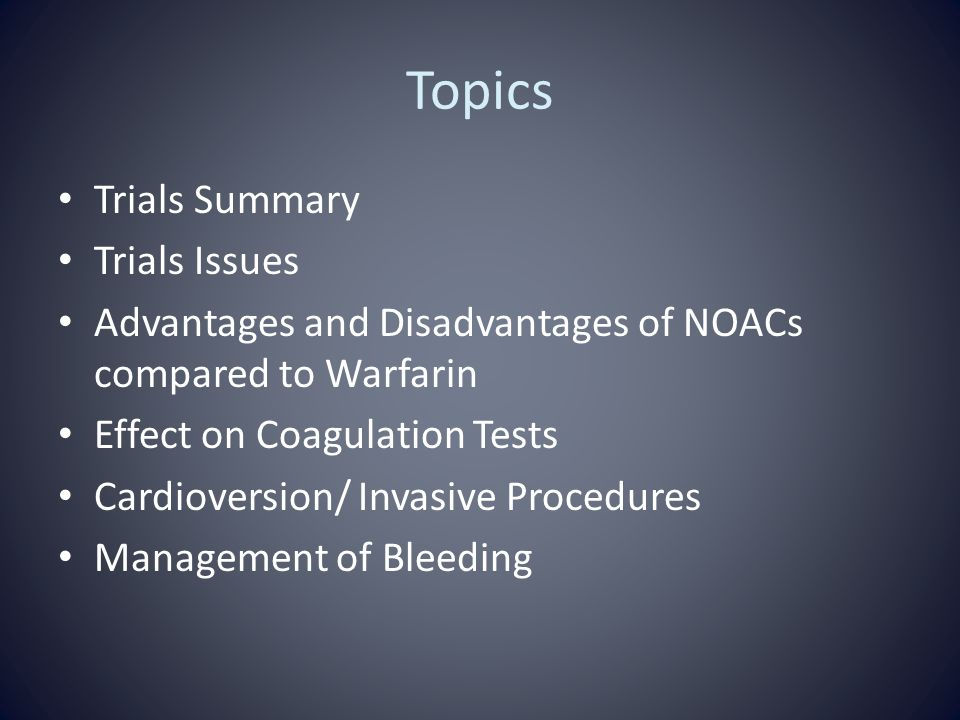Topics Trials Summary Trials Issues Advantages and Disadvantages of NOACs compared to Warfarin Effect on Coagulation Tests Cardioversion/ Invasive Procedures Management of Bleeding