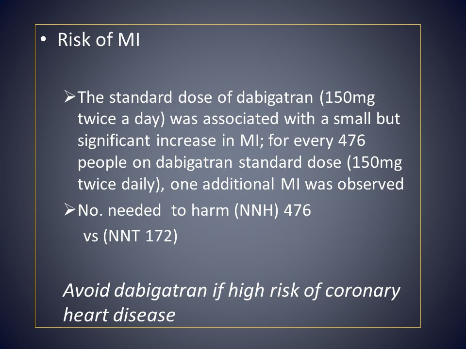 Risk of MI  The standard dose of dabigatran (150mg twice a day) was associated with a small but significant increase in MI; for every 476 people on d