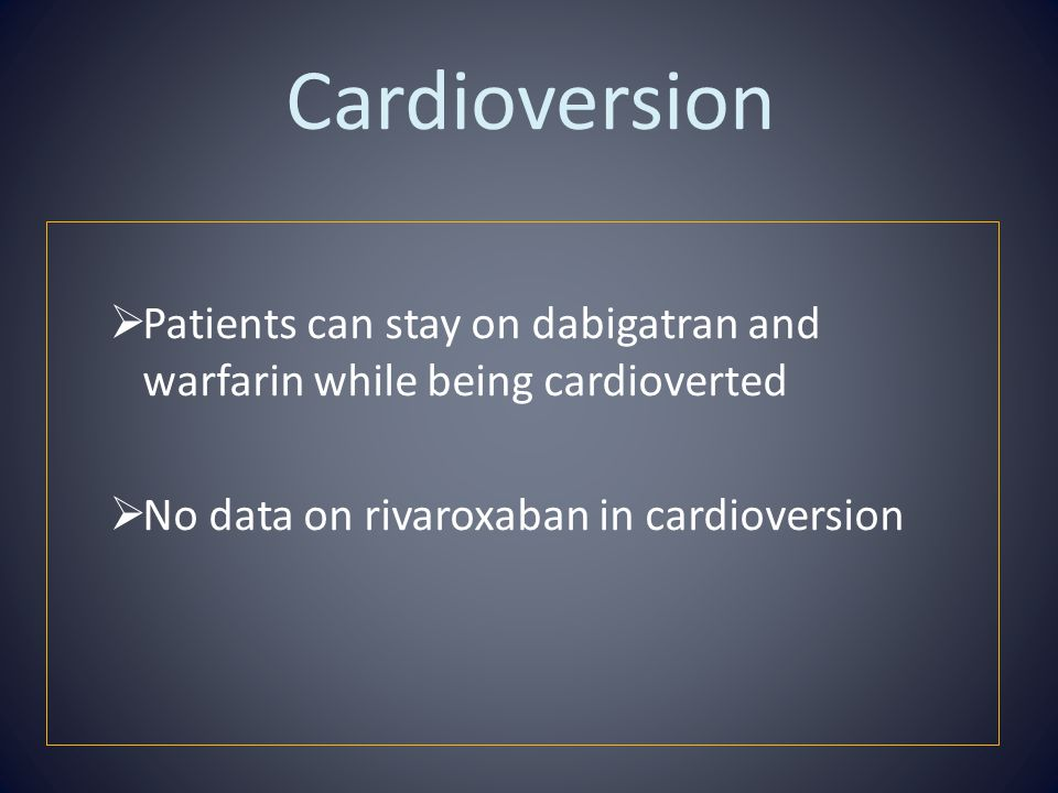 Cardioversion  Patients can stay on dabigatran and warfarin while being cardioverted  No data on rivaroxaban in cardioversion
