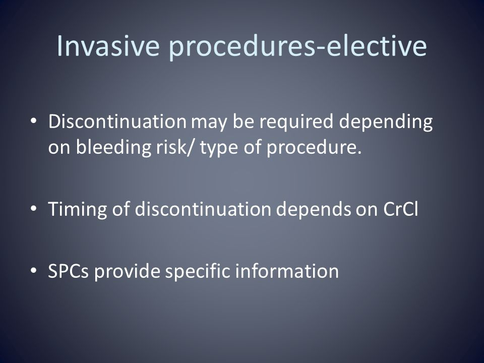 Invasive procedures-elective Discontinuation may be required depending on bleeding risk/ type of procedure.