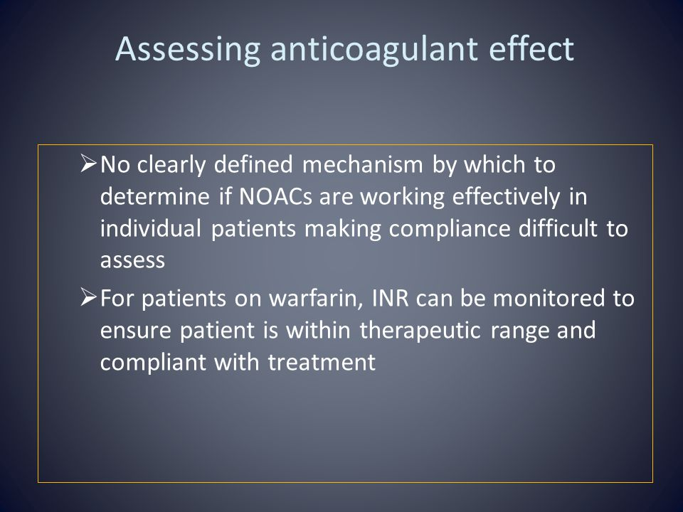 Assessing anticoagulant effect  No clearly defined mechanism by which to determine if NOACs are working effectively in individual patients making compliance difficult to assess  For patients on warfarin, INR can be monitored to ensure patient is within therapeutic range and compliant with treatment