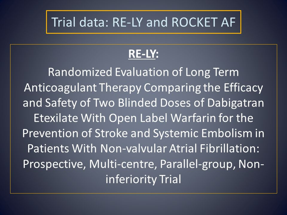 Trial data: RE-LY and ROCKET AF RE-LY: Randomized Evaluation of Long Term Anticoagulant Therapy Comparing the Efficacy and Safety of Two Blinded Doses of Dabigatran Etexilate With Open Label Warfarin for the Prevention of Stroke and Systemic Embolism in Patients With Non-valvular Atrial Fibrillation: Prospective, Multi-centre, Parallel-group, Non- inferiority Trial