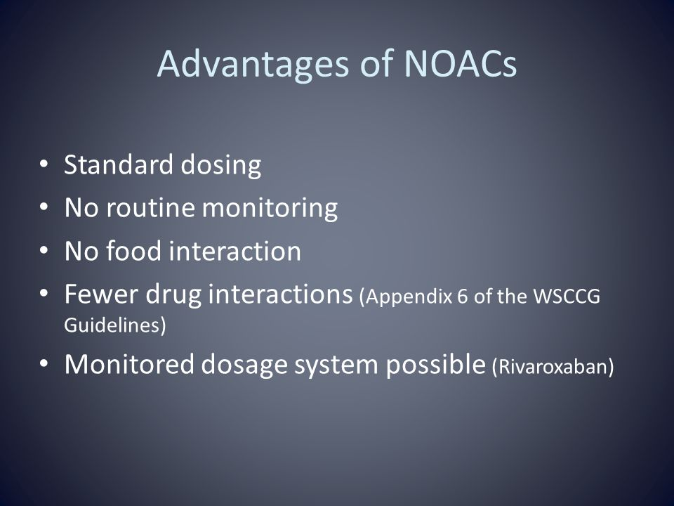 Advantages of NOACs Standard dosing No routine monitoring No food interaction Fewer drug interactions (Appendix 6 of the WSCCG Guidelines) Monitored dosage system possible (Rivaroxaban)
