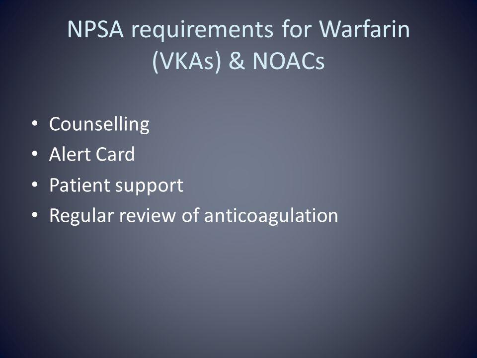 NPSA requirements for Warfarin (VKAs) & NOACs Counselling Alert Card Patient support Regular review of anticoagulation