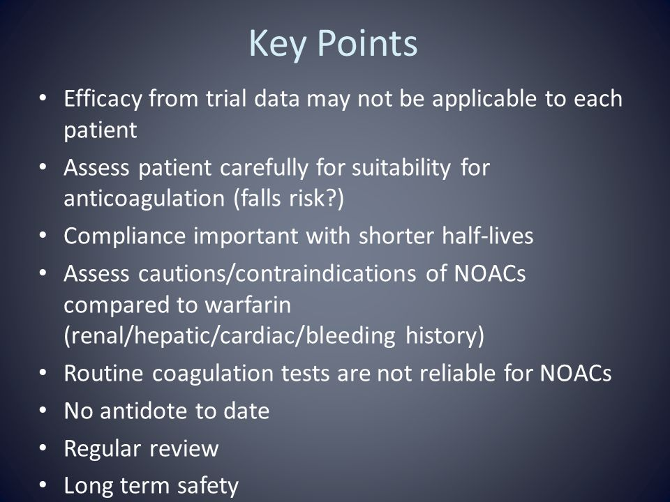 Key Points Efficacy from trial data may not be applicable to each patient Assess patient carefully for suitability for anticoagulation (falls risk?) C