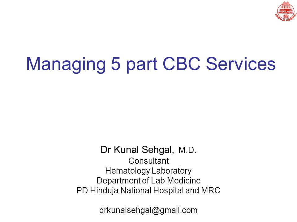 Managing 5 part CBC Services Dr Kunal Sehgal, M.D. Consultant Hematology Laboratory Department of Lab Medicine PD Hinduja National Hospital and MRC dr