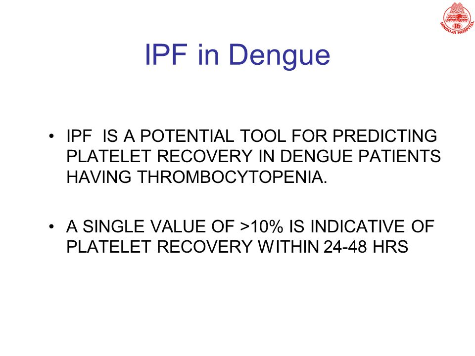IPF in Dengue IPF IS A POTENTIAL TOOL FOR PREDICTING PLATELET RECOVERY IN DENGUE PATIENTS HAVING THROMBOCYTOPENIA. A SINGLE VALUE OF >10% IS INDICATIV